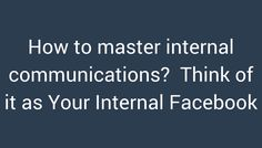 How to master internal communications? think of it as your internal #facebook