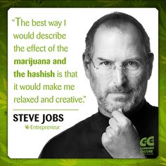 "Cannabis Culture. ""The best way I would describe the effect of the marijuana and the hashish is that it would make me relaxed and creative."" - Steve Jobs"