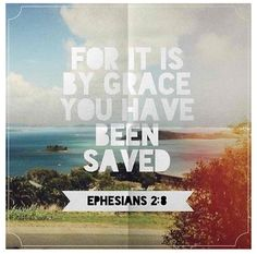 Ephesians 2:8 My favorite verse..we are saved by Grace, it is a gift from God which cannot be repaid. We can never do enough, give enough, pray enough, be holy enough to repay the debt. You just have to sit and accept the love and be gracious and humble