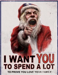 I want YOU: To Spend a LOT. to prove you love your family. When did the real spirit of Christmas get lost