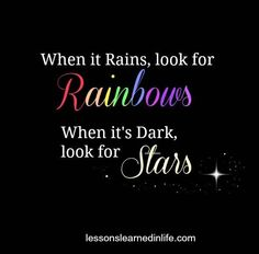 When it rains look for rainbows, when it's dark look for stars...