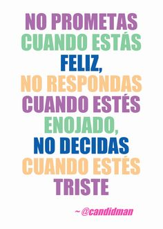 """No prometas cuando estás #Feliz, no respondas cuando estés #Dnojado, no decidas cuando estés #Triste"". @candidman #Frases #Reflexion #Consejos"