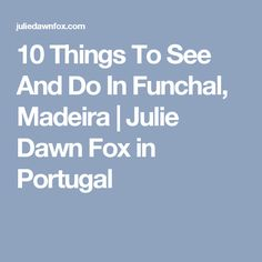 10 Things To See And Do In Funchal, Madeira | Julie Dawn Fox in Portugal
