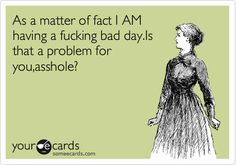 As a matter of fact I AM having a f**king bad day. Is that a problem for you, a**hole?