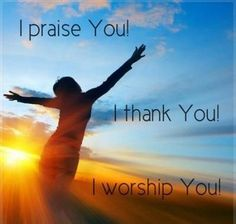 I praise You! I thank You! I worship You! <3