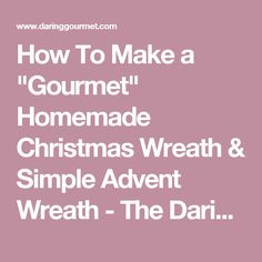 "How To Make a ""Gourmet"" Homemade Christmas Wreath & Simple Advent Wreath - The Daring Gourmet"