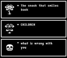 Sans let me explain... EVERYTHINGT IS WRONG WITH HE IS A CRAZY FLOWER NEVER EVER TRUST HIM EVEN IF YOU LIFE DEPENDED ON IT!!! There that's your explanation