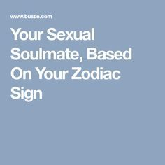 Your Sexual Soulmate, Based On Your Zodiac Sign