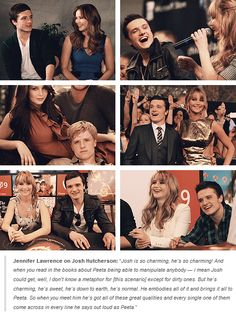 Jennifer Lawrence on Josh Hutcherson: Josh is so charming, he's so charming! & when u read in the books about Peeta being able to manipulate anybody — i mean Josh could get, well, I dont know a metaphor for [this scenario] except for dirty ones. But he's charming, he's sweet, he's down to earth, he's normal. He embodies all of it & brings it all to Peeta. So when you meet him he's got all of these great qualities and every single one of them come across in every line he says out loud as…