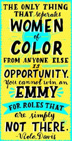 -Viola Davis from her Emmy acceptance speech 2015 (ignore the typo)