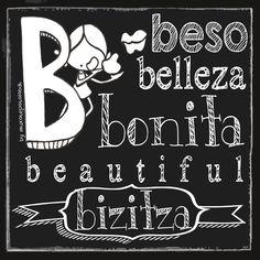 Con la B del besote gordote (=muxote potolo Bat) que te quiero estampar. B de la Belleza de esas pequeñas cosas que marcan la diferencia. Con la B de bonita, así como tú eres, so Beautiful you are. B de Begirada, de mirada tierna apasionada, valiente, comprometida y ardiente. B de Brotar, de Buscar. Con la B de un mensaje en una Botella que te quiero hacer llegar. B de vida Buena (Bizitza Bihozbiziz). B de Bueeen día: Eeeeegunon mundo!!
