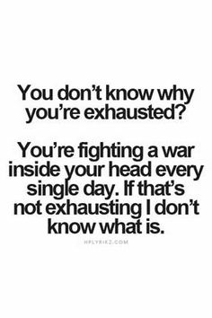 I'm fighting a war. It's exhausting and I'm losing.
