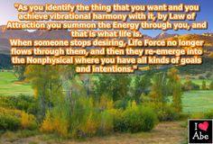 Como identifiques lo que deseas y logres la armonía vibratoria con ello, por la Ley de la Atracción convocas la Energía a través de ti, y eso es lo que es la vida.  Cuando alguien deja de desear, la fuerza de la vida ya no fluye a través de ellos, y entonces ellos vuelven a emerger en lo No Físico donde tienen todo tipo de objetivos e intenciones.