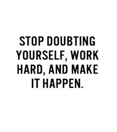 Stop Doubting yourself. Work hard and Make it happen!!!