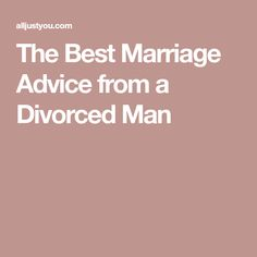 The Best Marriage Advice from a Divorced Man