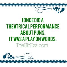 """I once did a theatricl performance about puns.  It was a play on words.""  www.TheBizFizz.com"