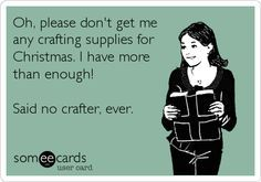 You can never have TOO many crafting supplies.