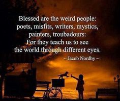 Blessed are the weird people: poets, misfits, writers, mystics, painters,…