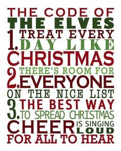 The Code of the Elves: Treat every day like Christmas. There's room for everyone on the Nice List. The best way to spread Christmas Cheer is singing loud for all to hear! (Elf the Movie) Primitive Christmas, Noel Christmas, Merry Little Christmas, Christmas Quotes, Winter Christmas, Christmas Crafts, Christmas Ideas, Funny Christmas, Christmas Countdown