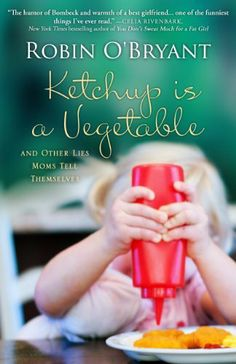 Ketchup is a Vegetable: And Other Lies Moms Tell Themselves  / Robin O'Bryant  http://encore.greenvillelibrary.org/iii/encore/record/C__Rb1381061