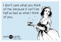 I don't care what you think of me, because it can't be half as bad as what I think of you. ;) eCard