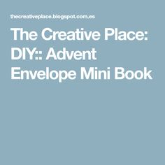The Creative Place: DIY:: Advent Envelope Mini Book