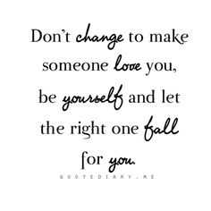 Dont change for a stupid guy because being yourself is the best person you could be! XOXO