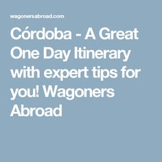 Córdoba - A Great One Day Itinerary with expert tips for you! Wagoners Abroad