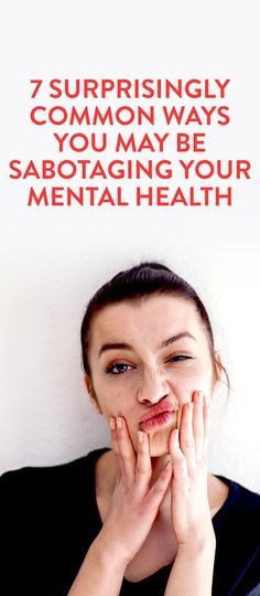 7 Common Ways You Could Be Sabotaging Your Mental Health