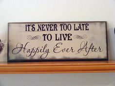 Its Never To Late To Live Happily Ever After by OurSignsbyDesign, $22.99