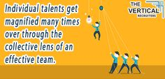 Individual talents get magnified many times over through the collective lens of an effective team.  By  Vertical recruiters
