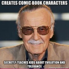 Stan Lee: Creates comic book characters, secretly teaches kids about evolution and tolerance