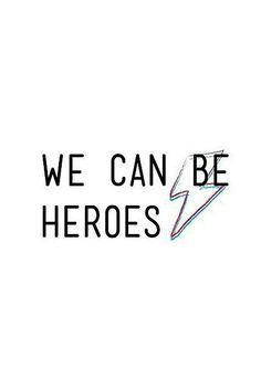We can be heroes.