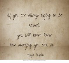 If you are always trying to be normal, you will never know how amazing you can be....