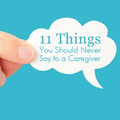 Some things simply shouldn't be said.       11 Things You Should Never Say To a Caregiver.