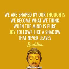 """""""We are shaped by our thoughts, we become what we think. When the mind is pure, joy follows like a shadow that never leaves""""  - Buddha -"""