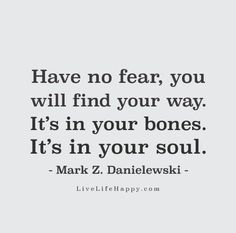 Have no fear, you will find your way. It's in your bones. It's in your soul. - Mark Z. Danielewski