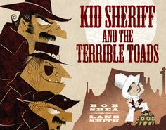 Excerpted from Kid Sheriff and the Terrible Toad by Bob Shea, illustrations by Lane Smith. Text copyright 2014 by Bob Shea. Illustration copyright 2014 by Lane Smith. Excerpted by permission of Roaring Brook Press, a division of Holtzbrinck Publishing Holdings Limited Partnership.