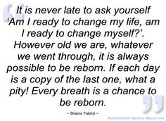 """It is never late to ask yourself ""Am I ready to change my life, am I ready to change myself?"". However old we are, whatever we went through, it is always possible to be reborn. If each day is a copy of the last one, what a pity! Every breath is a chance to be reborn."" ~ Shams Tabrizi"