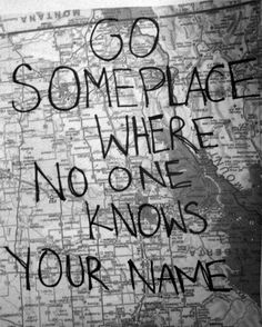Go some place where no one knows you name.