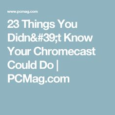 23 Things You Didn't Know Your Chromecast Could Do | PCMag.com