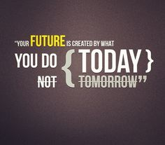 Your future is created by what you do today…