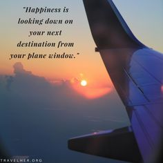 """""""Happiness is looking down on your next destination from your plane window."""" #travel #quotes #inspiration #travelher Check out our travel blog and website for all females who love to travel - www.travelher.org/ Let's celebrate and encourage travel addiction together! :)"""
