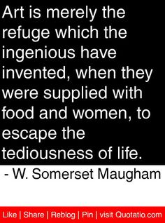 Art is merely the refuge which the ingenious have invented, when they were supplied with food and women, to escape the tediousness of life. - W. Somerset Maugham #quotes #quotations