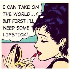 I can take on the world but first I'll need some lipstick... funny girly quote lipstick girly quote comic