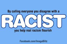"""By calling everyone you disagree with a racist, you help real racism flourish. """"Nothing in the world is more dangerous than sincere ignorance and conscientious stupidity."""" Martin Luther King, Jr."""