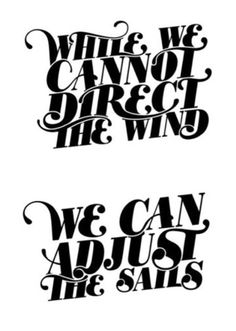 While we cannot direct the wind | We can adjust the sails.   I heard this at church just yesterday