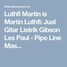 Luthfi Martin is Martin Luthfi: Jual Gitar Listrik Gibson Les Paul - Pipe Line Mas...