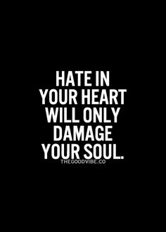 Hate in your heart will only damage your soul. --isn't this the truth?! I have no time for hate.