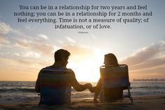 You can be in a relationship for two years and feel nothing; you can be in a relationship for 2 months and feel everything. Time is not a measure of quality; of infatuation, or of love. ~Unknown.